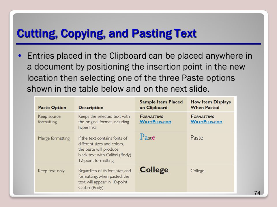 Cutting, Copying, and Pasting Text Entries placed in the Clipboard can be placed anywhere in a document by positioning the insertion point in the new location then selecting one of the three Paste options shown in the table below and on the next slide.