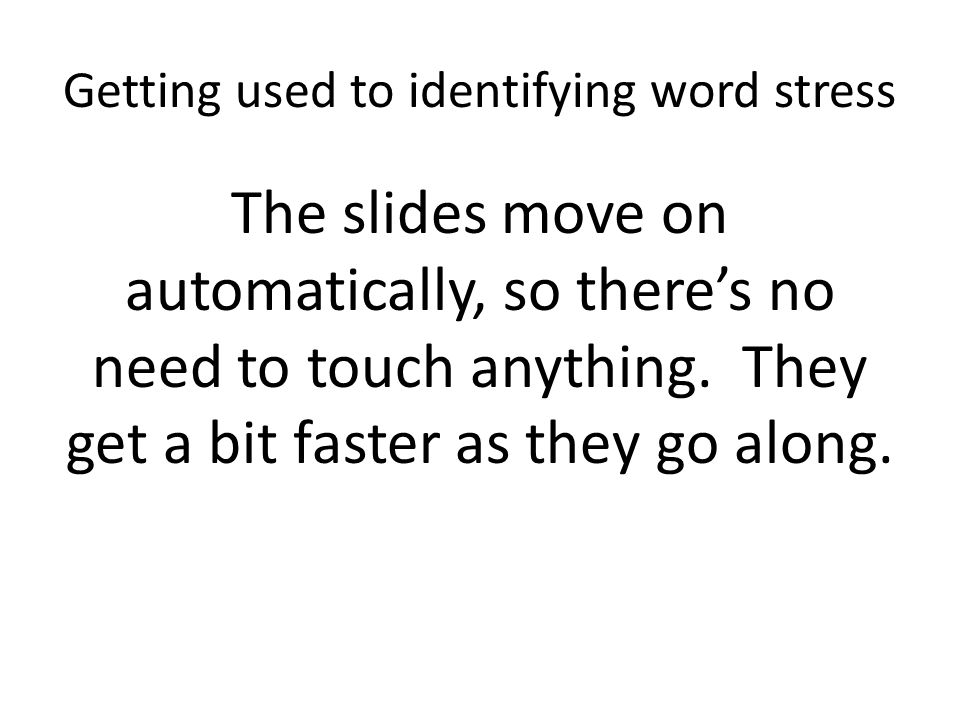 Getting used to identifying word stress The slides move on automatically, so there's no need to touch anything. They get a bit faster as they go along