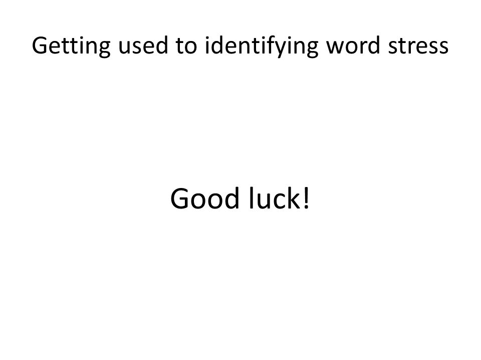 Getting used to identifying word stress Good luck!