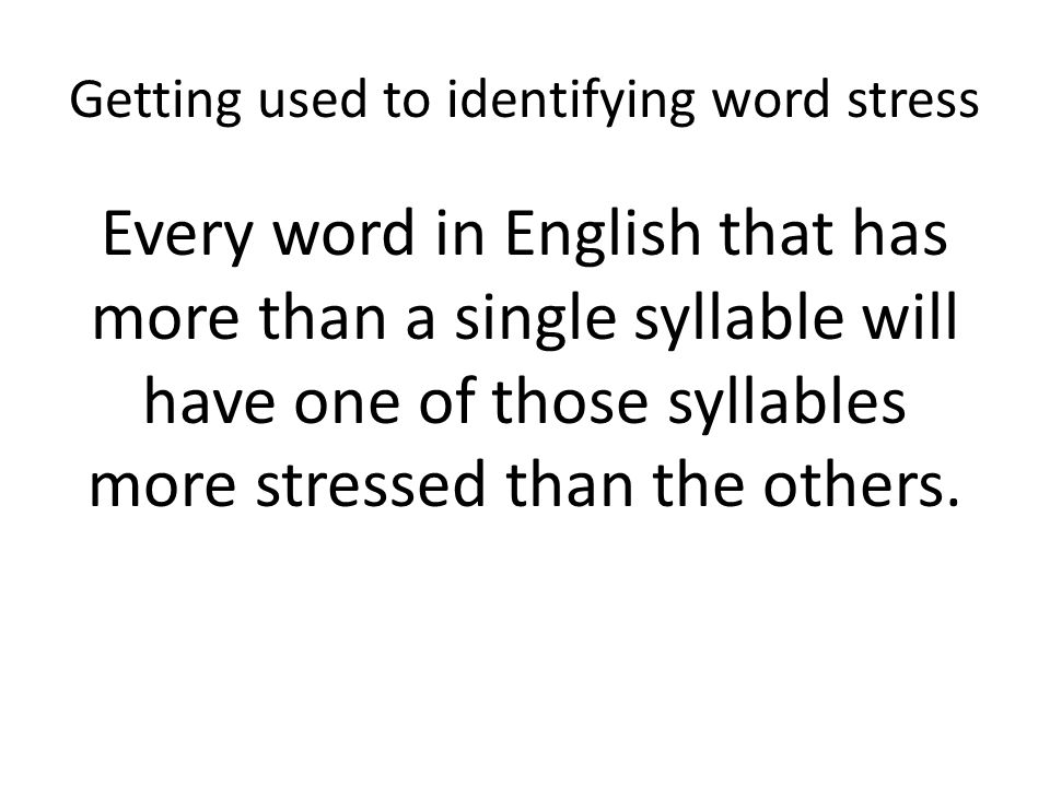 Getting used to identifying word stress By stressed we mean that the syllable is louder, longer, more prominent in speech than the others.