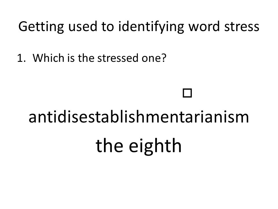 Getting used to identifying word stress 1.Which is the stressed one?  antidisestablishmentarianism the eighth