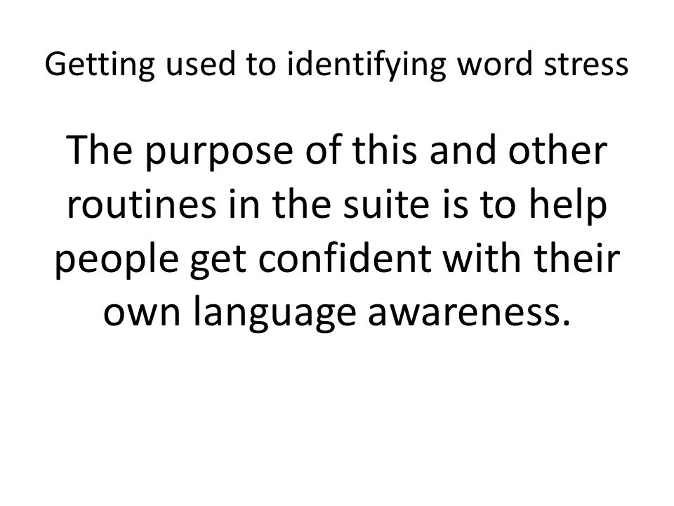 Getting used to identifying word stress The purpose of this and other routines in the suite is to help people get confident with their own language awareness.