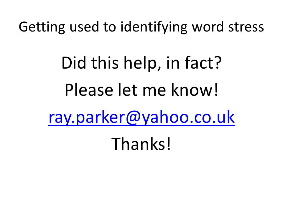 Getting used to identifying word stress Did this help, in fact? Please let me know! ray.parker@yahoo.co.uk Thanks!