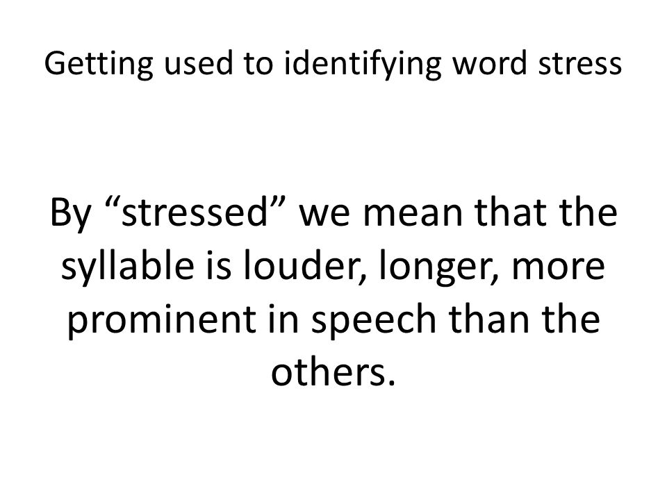 """Getting used to identifying word stress By """"stressed"""" we mean that the syllable is louder, longer, more prominent in speech than the others."""