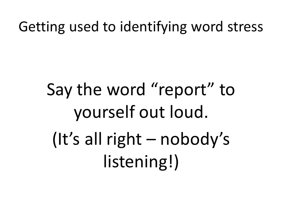 """Getting used to identifying word stress Say the word """"report"""" to yourself out loud. (It's all right – nobody's listening!)"""