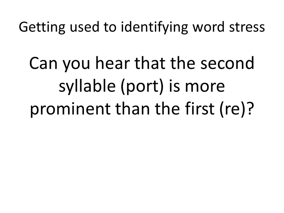 Getting used to identifying word stress 1.Which is the stressed one?  replacement the second