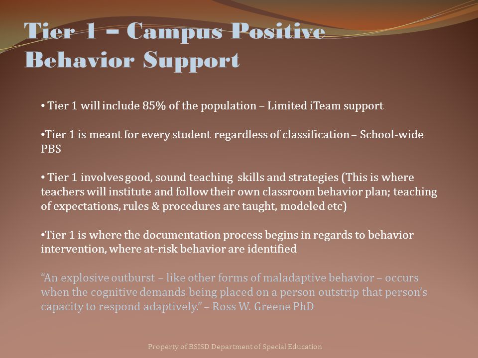Tier 1 – Campus Positive Behavior Support Property of BSISD Department of Special Education Tier 1 will include 85% of the population – Limited iTeam support Tier 1 is meant for every student regardless of classification – School-wide PBS Tier 1 involves good, sound teaching skills and strategies (This is where teachers will institute and follow their own classroom behavior plan; teaching of expectations, rules & procedures are taught, modeled etc) Tier 1 is where the documentation process begins in regards to behavior intervention, where at-risk behavior are identified An explosive outburst – like other forms of maladaptive behavior – occurs when the cognitive demands being placed on a person outstrip that person's capacity to respond adaptively. – Ross W.