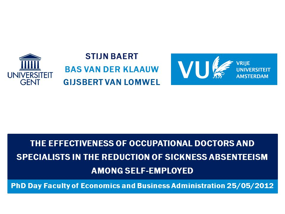 PhD Day Faculty of Economics and Business Administration 25/05/2012 STIJN BAERT BAS VAN DER KLAAUW GIJSBERT VAN LOMWEL THE EFFECTIVENESS OF OCCUPATIONAL DOCTORS AND SPECIALISTS IN THE REDUCTION OF SICKNESS ABSENTEEISM AMONG SELF-EMPLOYED