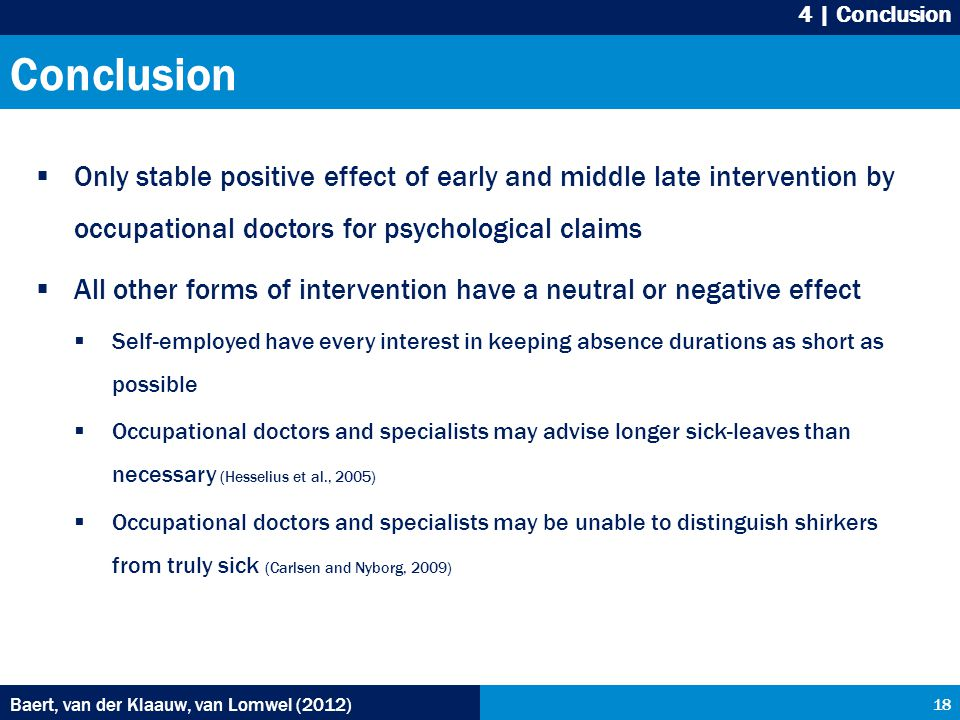 Conclusion  Only stable positive effect of early and middle late intervention by occupational doctors for psychological claims  All other forms of intervention have a neutral or negative effect  Self-employed have every interest in keeping absence durations as short as possible  Occupational doctors and specialists may advise longer sick-leaves than necessary (Hesselius et al., 2005)  Occupational doctors and specialists may be unable to distinguish shirkers from truly sick (Carlsen and Nyborg, 2009) Baert, van der Klaauw, van Lomwel (2012) 18 4 | Conclusion