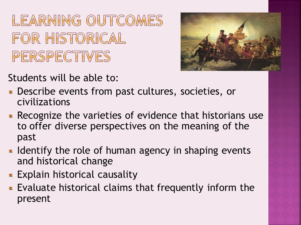 Students will be able to: Describe events from past cultures, societies, or civilizations Recognize the varieties of evidence that historians use to offer diverse perspectives on the meaning of the past Identify the role of human agency in shaping events and historical change Explain historical causality Evaluate historical claims that frequently inform the present
