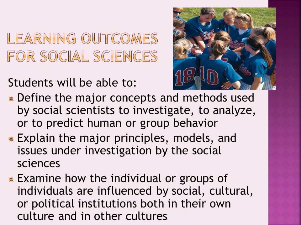 Students will be able to: Define the major concepts and methods used by social scientists to investigate, to analyze, or to predict human or group beh