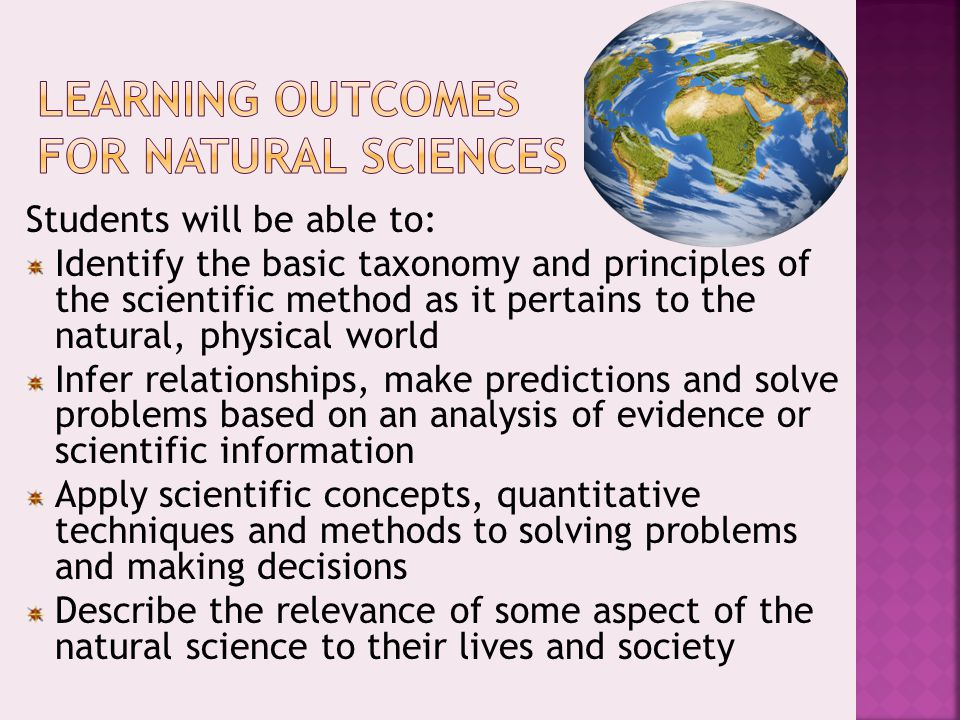 Students will be able to: Identify the basic taxonomy and principles of the scientific method as it pertains to the natural, physical world Infer relationships, make predictions and solve problems based on an analysis of evidence or scientific information Apply scientific concepts, quantitative techniques and methods to solving problems and making decisions Describe the relevance of some aspect of the natural science to their lives and society