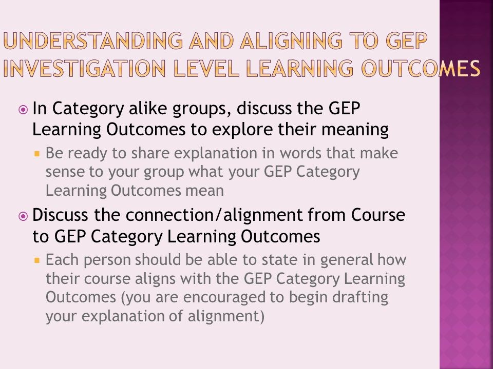  In Category alike groups, discuss the GEP Learning Outcomes to explore their meaning  Be ready to share explanation in words that make sense to you