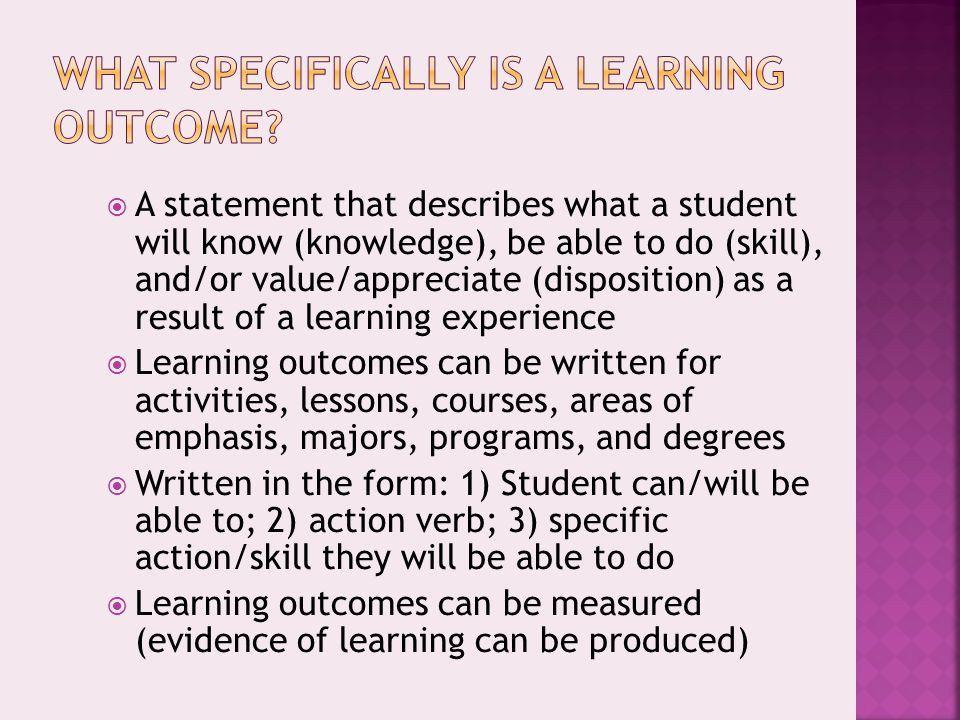  A statement that describes what a student will know (knowledge), be able to do (skill), and/or value/appreciate (disposition) as a result of a learning experience  Learning outcomes can be written for activities, lessons, courses, areas of emphasis, majors, programs, and degrees  Written in the form: 1) Student can/will be able to; 2) action verb; 3) specific action/skill they will be able to do  Learning outcomes can be measured (evidence of learning can be produced)