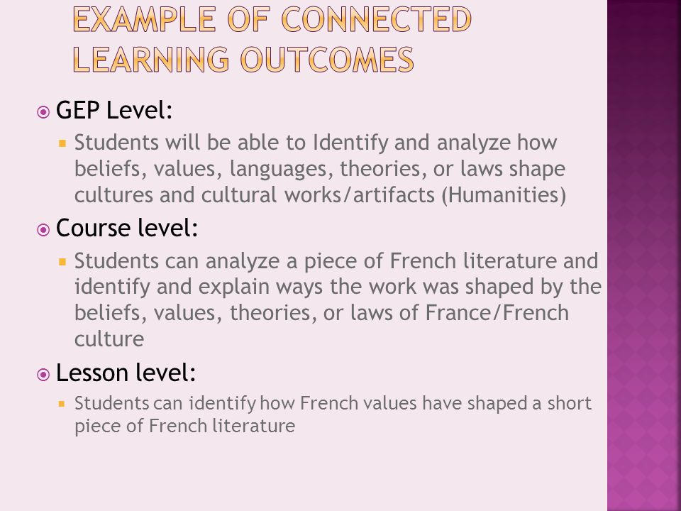  GEP Level:  Students will be able to Identify and analyze how beliefs, values, languages, theories, or laws shape cultures and cultural works/artifacts (Humanities)  Course level:  Students can analyze a piece of French literature and identify and explain ways the work was shaped by the beliefs, values, theories, or laws of France/French culture  Lesson level:  Students can identify how French values have shaped a short piece of French literature