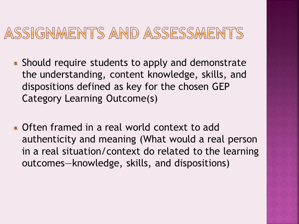 Should require students to apply and demonstrate the understanding, content knowledge, skills, and dispositions defined as key for the chosen GEP Category Learning Outcome(s) Often framed in a real world context to add authenticity and meaning (What would a real person in a real situation/context do related to the learning outcomes—knowledge, skills, and dispositions)