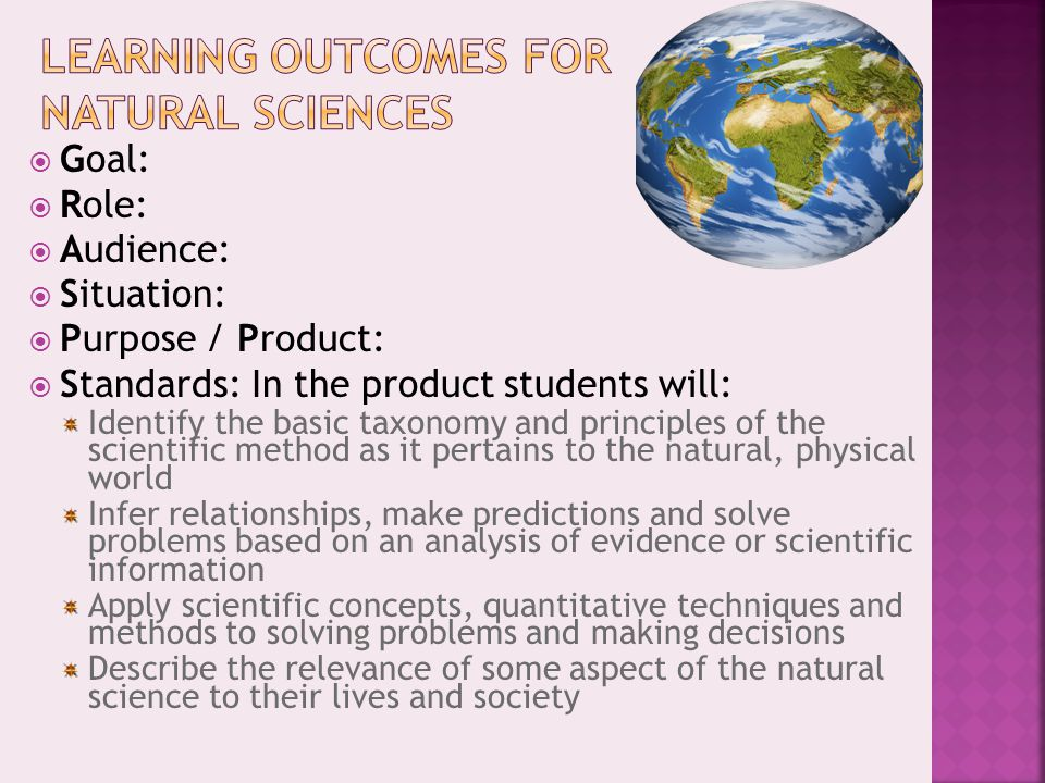  Goal:  Role:  Audience:  Situation:  Purpose / Product:  Standards: In the product students will: Identify the basic taxonomy and principles of the scientific method as it pertains to the natural, physical world Infer relationships, make predictions and solve problems based on an analysis of evidence or scientific information Apply scientific concepts, quantitative techniques and methods to solving problems and making decisions Describe the relevance of some aspect of the natural science to their lives and society