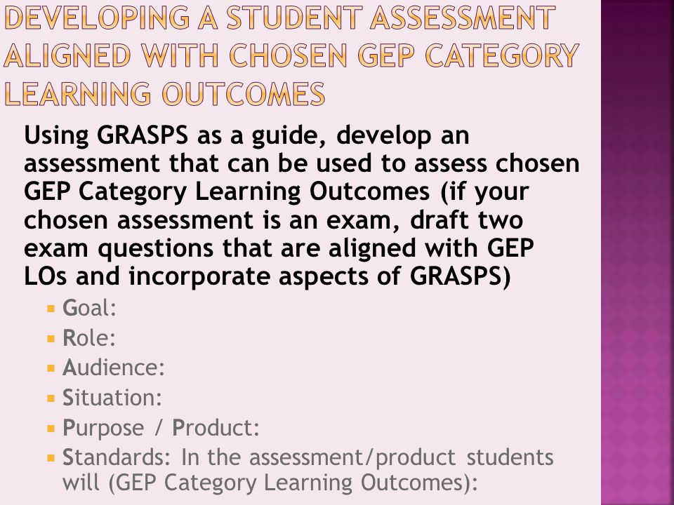 Using GRASPS as a guide, develop an assessment that can be used to assess chosen GEP Category Learning Outcomes (if your chosen assessment is an exam,