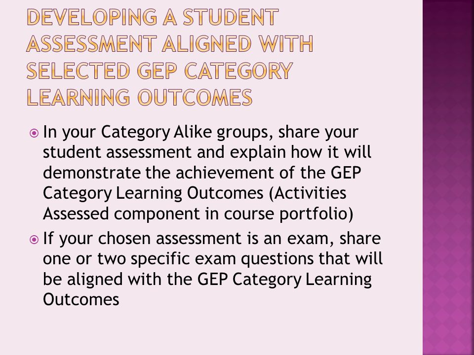  In your Category Alike groups, share your student assessment and explain how it will demonstrate the achievement of the GEP Category Learning Outcomes (Activities Assessed component in course portfolio)  If your chosen assessment is an exam, share one or two specific exam questions that will be aligned with the GEP Category Learning Outcomes
