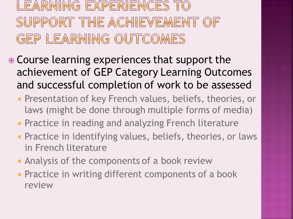  Course learning experiences that support the achievement of GEP Category Learning Outcomes and successful completion of work to be assessed  Presentation of key French values, beliefs, theories, or laws (might be done through multiple forms of media)  Practice in reading and analyzing French literature  Practice in identifying values, beliefs, theories, or laws in French literature  Analysis of the components of a book review  Practice in writing different components of a book review