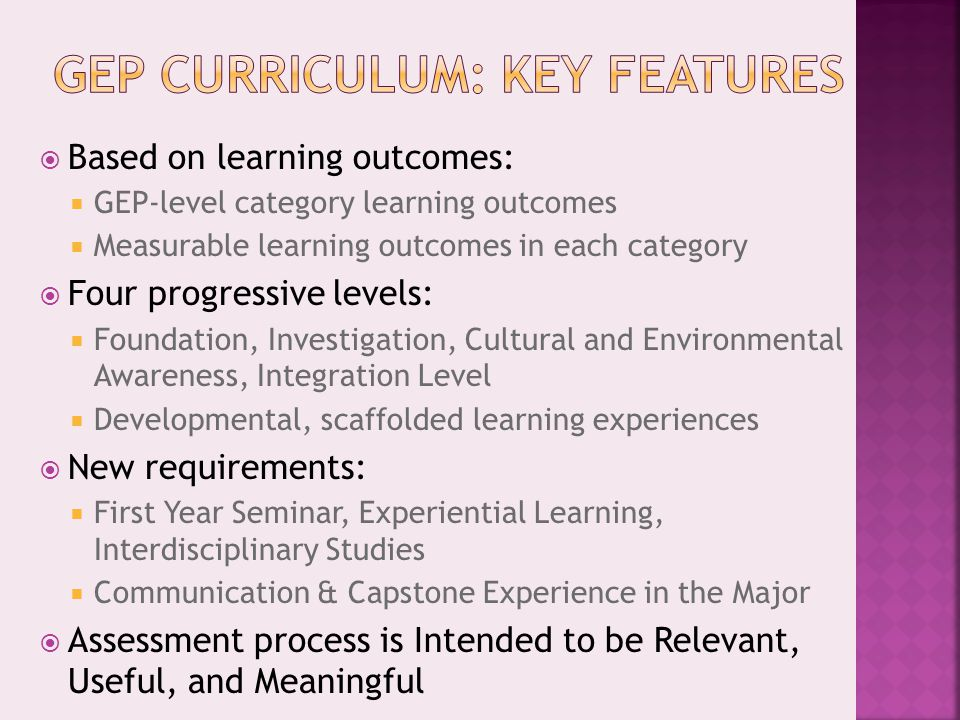  Based on learning outcomes:  GEP-level category learning outcomes  Measurable learning outcomes in each category  Four progressive levels:  Foundation, Investigation, Cultural and Environmental Awareness, Integration Level  Developmental, scaffolded learning experiences  New requirements:  First Year Seminar, Experiential Learning, Interdisciplinary Studies  Communication & Capstone Experience in the Major  Assessment process is Intended to be Relevant, Useful, and Meaningful