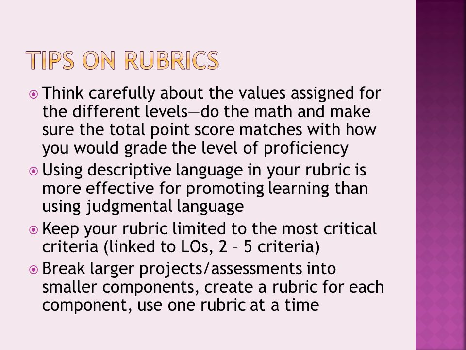  Think carefully about the values assigned for the different levels—do the math and make sure the total point score matches with how you would grade the level of proficiency  Using descriptive language in your rubric is more effective for promoting learning than using judgmental language  Keep your rubric limited to the most critical criteria (linked to LOs, 2 – 5 criteria)  Break larger projects/assessments into smaller components, create a rubric for each component, use one rubric at a time