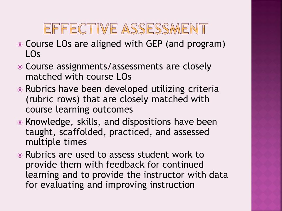  Course LOs are aligned with GEP (and program) LOs  Course assignments/assessments are closely matched with course LOs  Rubrics have been developed utilizing criteria (rubric rows) that are closely matched with course learning outcomes  Knowledge, skills, and dispositions have been taught, scaffolded, practiced, and assessed multiple times  Rubrics are used to assess student work to provide them with feedback for continued learning and to provide the instructor with data for evaluating and improving instruction