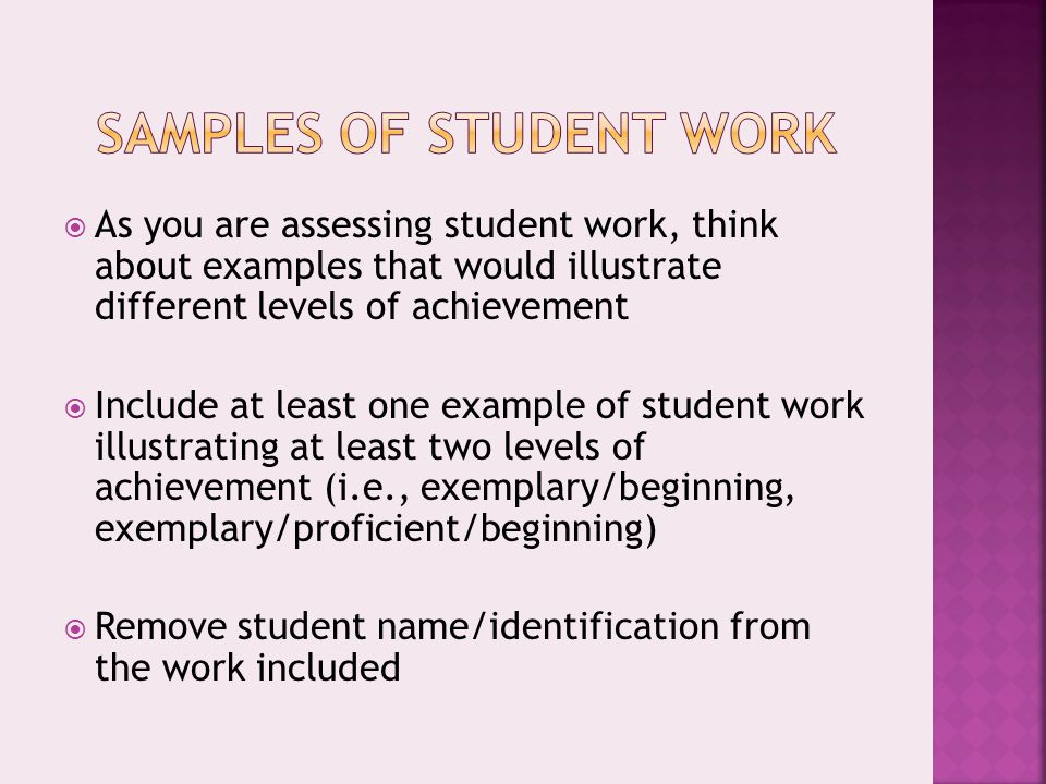  As you are assessing student work, think about examples that would illustrate different levels of achievement  Include at least one example of student work illustrating at least two levels of achievement (i.e., exemplary/beginning, exemplary/proficient/beginning)  Remove student name/identification from the work included