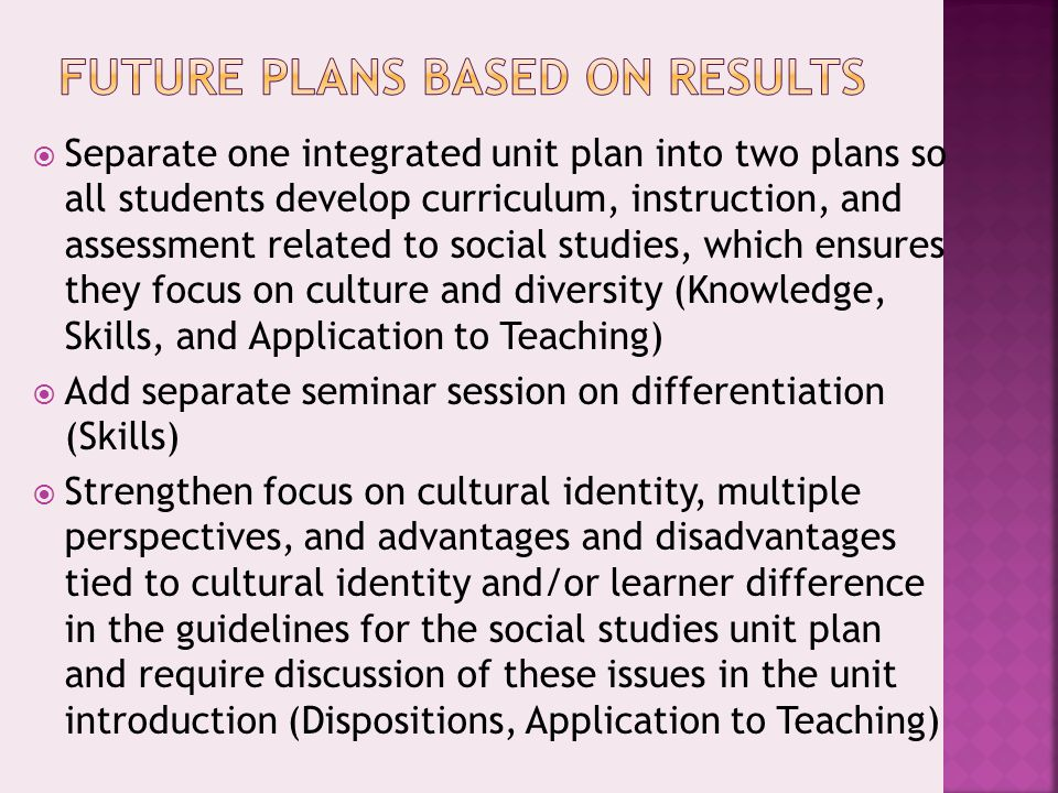  Separate one integrated unit plan into two plans so all students develop curriculum, instruction, and assessment related to social studies, which ensures they focus on culture and diversity (Knowledge, Skills, and Application to Teaching)  Add separate seminar session on differentiation (Skills)  Strengthen focus on cultural identity, multiple perspectives, and advantages and disadvantages tied to cultural identity and/or learner difference in the guidelines for the social studies unit plan and require discussion of these issues in the unit introduction (Dispositions, Application to Teaching)