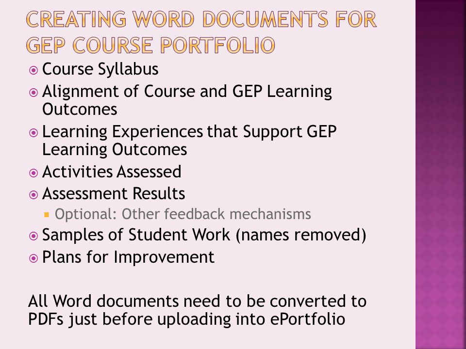  Course Syllabus  Alignment of Course and GEP Learning Outcomes  Learning Experiences that Support GEP Learning Outcomes  Activities Assessed  Assessment Results  Optional: Other feedback mechanisms  Samples of Student Work (names removed)  Plans for Improvement All Word documents need to be converted to PDFs just before uploading into ePortfolio