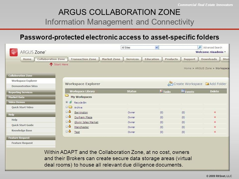 Commercial Real Estate Innovators © 2009 RIISnet, LLC ARGUS COLLABORATION ZONE Information Management and Connectivity Password-protected electronic access to asset-specific folders Within ADAPT and the Collaboration Zone, at no cost, owners and their Brokers can create secure data storage areas (virtual deal rooms) to house all relevant due diligence documents.