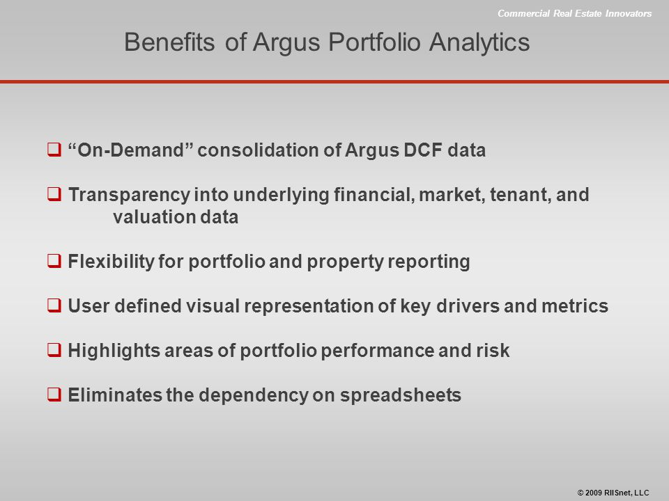 Commercial Real Estate Innovators © 2009 RIISnet, LLC Benefits of Argus Portfolio Analytics  On-Demand consolidation of Argus DCF data  Transparency into underlying financial, market, tenant, and valuation data  Flexibility for portfolio and property reporting  User defined visual representation of key drivers and metrics  Highlights areas of portfolio performance and risk  Eliminates the dependency on spreadsheets