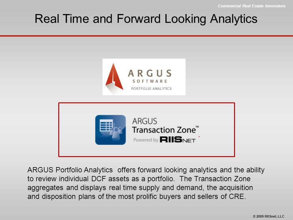 Commercial Real Estate Innovators © 2009 RIISnet, LLC Real Time and Forward Looking Analytics PORTFOLIO ANALYTICS ARGUS Portfolio Analytics offers for