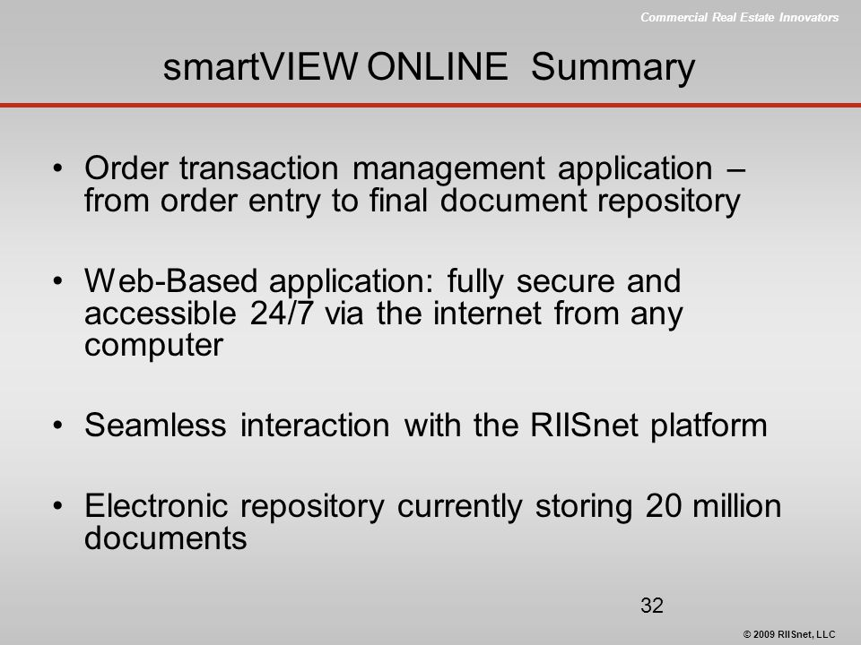 Commercial Real Estate Innovators © 2009 RIISnet, LLC 32 smartVIEW ONLINE Summary Order transaction management application – from order entry to final document repository Web-Based application: fully secure and accessible 24/7 via the internet from any computer Seamless interaction with the RIISnet platform Electronic repository currently storing 20 million documents