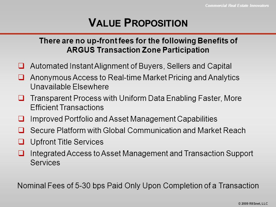Commercial Real Estate Innovators © 2009 RIISnet, LLC V ALUE P ROPOSITION There are no up-front fees for the following Benefits of ARGUS Transaction Zone Participation  Automated Instant Alignment of Buyers, Sellers and Capital  Anonymous Access to Real-time Market Pricing and Analytics Unavailable Elsewhere  Transparent Process with Uniform Data Enabling Faster, More Efficient Transactions  Improved Portfolio and Asset Management Capabilities  Secure Platform with Global Communication and Market Reach  Upfront Title Services  Integrated Access to Asset Management and Transaction Support Services Nominal Fees of 5-30 bps Paid Only Upon Completion of a Transaction