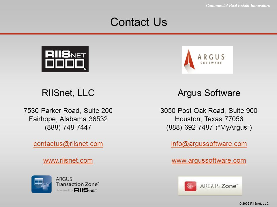 Commercial Real Estate Innovators © 2009 RIISnet, LLC Contact Us RIISnet, LLC 7530 Parker Road, Suite 200 Fairhope, Alabama 36532 (888) 748-7447 contactus@riisnet.com www.riisnet.com Argus Software 3050 Post Oak Road, Suite 900 Houston, Texas 77056 (888) 692-7487 ( MyArgus ) info@argussoftware.com www.argussoftware.com