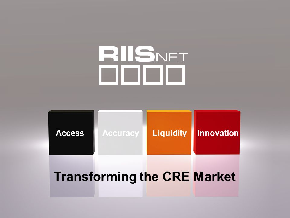 Commercial Real Estate Innovators © 2009 RIISnet, LLC Access Innovation LiquidityAccuracy Transforming the CRE Market