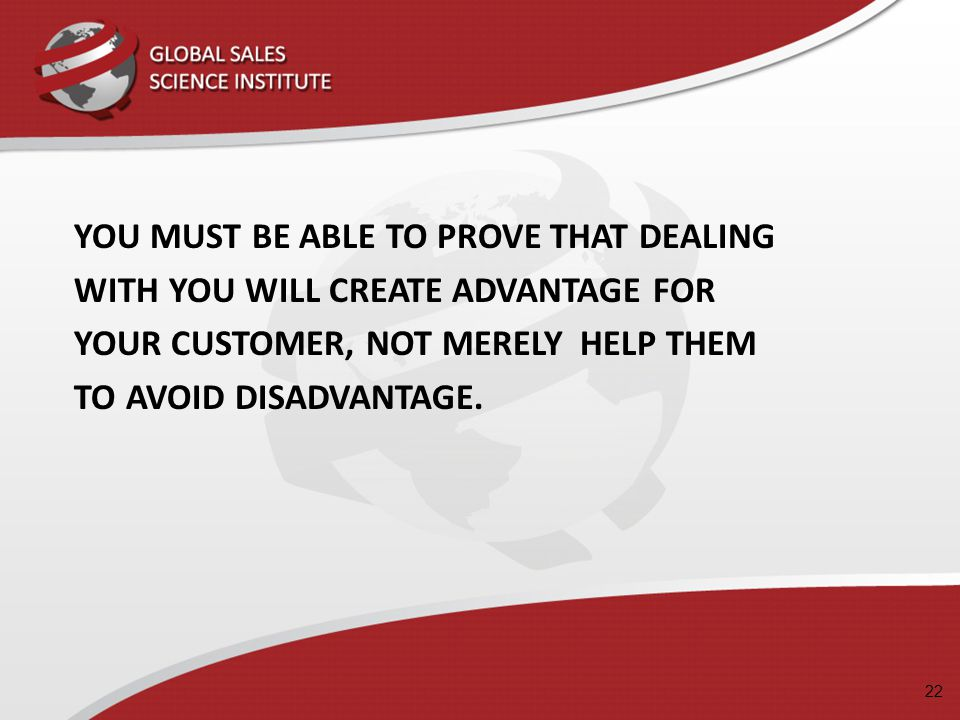 22 YOU MUST BE ABLE TO PROVE THAT DEALING WITH YOU WILL CREATE ADVANTAGE FOR YOUR CUSTOMER, NOT MERELY HELP THEM TO AVOID DISADVANTAGE.