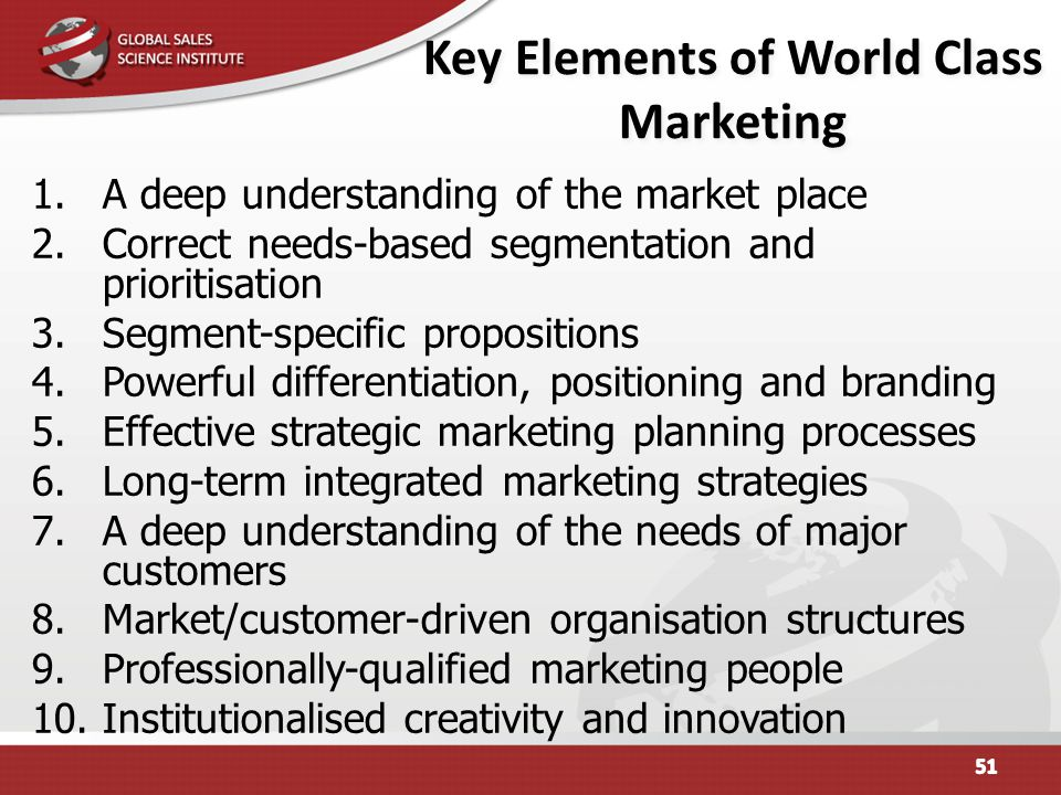 Key Elements of World Class Marketing 1.A deep understanding of the market place 2.Correct needs-based segmentation and prioritisation 3.Segment-speci