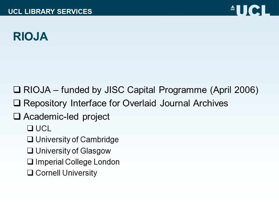 UCL LIBRARY SERVICES RIOJA  RIOJA – funded by JISC Capital Programme (April 2006)  Repository Interface for Overlaid Journal Archives  Academic-led