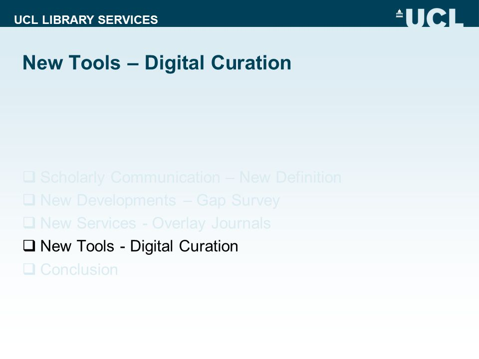UCL LIBRARY SERVICES New Tools – Digital Curation  Scholarly Communication – New Definition  New Developments – Gap Survey  New Services - Overlay