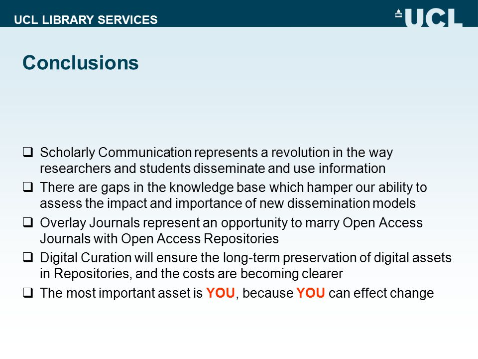 UCL LIBRARY SERVICES Conclusions  Scholarly Communication represents a revolution in the way researchers and students disseminate and use information