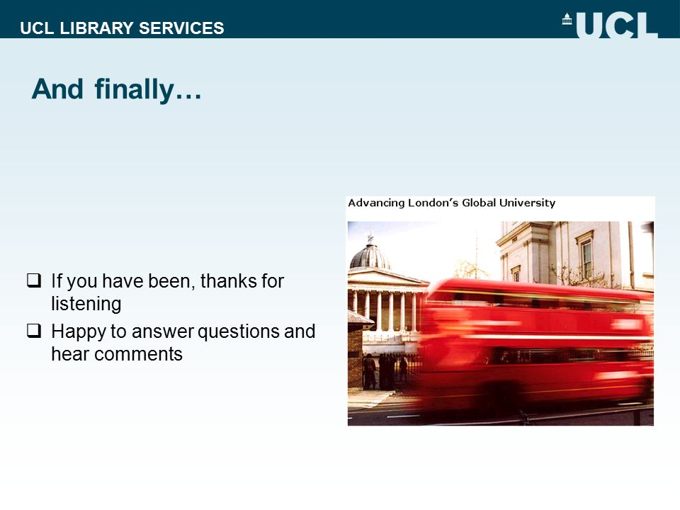 UCL LIBRARY SERVICES And finally…  If you have been, thanks for listening  Happy to answer questions and hear comments