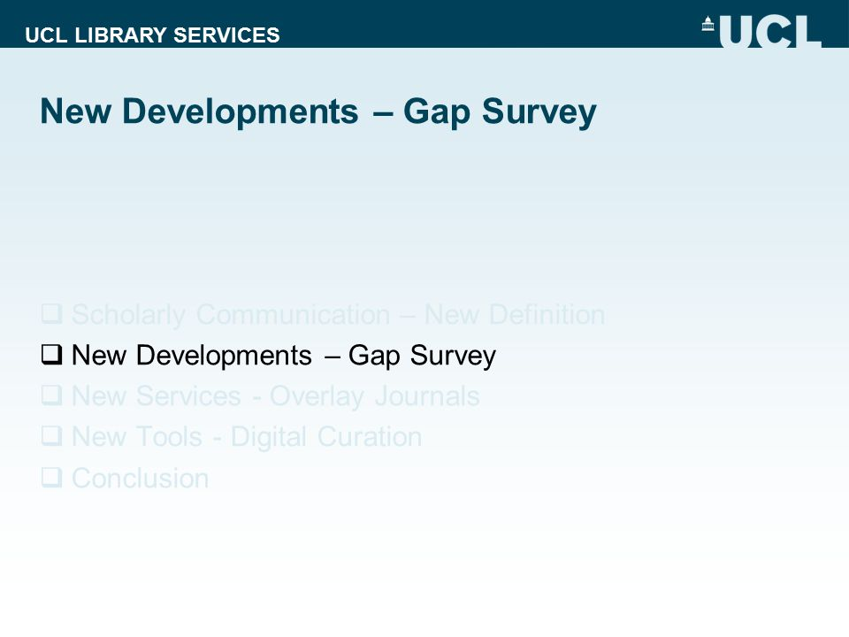 UCL LIBRARY SERVICES New Developments – Gap Survey  Scholarly Communication – New Definition  New Developments – Gap Survey  New Services - Overlay