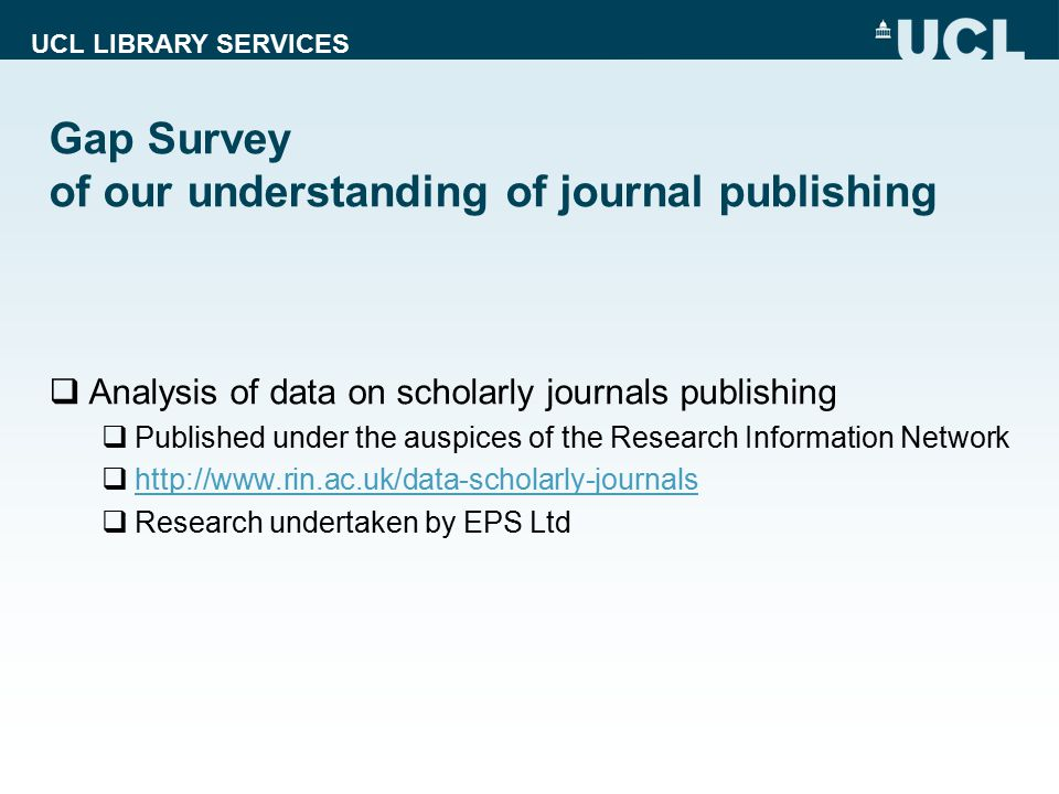 UCL LIBRARY SERVICES Gap Survey of our understanding of journal publishing  Analysis of data on scholarly journals publishing  Published under the a