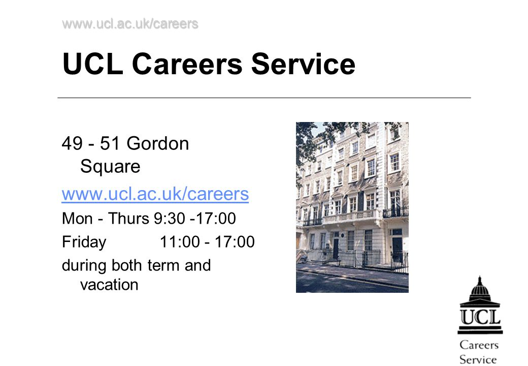 www.ucl.ac.uk/careers UCL Careers Service 49 - 51 Gordon Square www.ucl.ac.uk/careers Mon - Thurs 9:30 -17:00 Friday 11:00 - 17:00 during both term an
