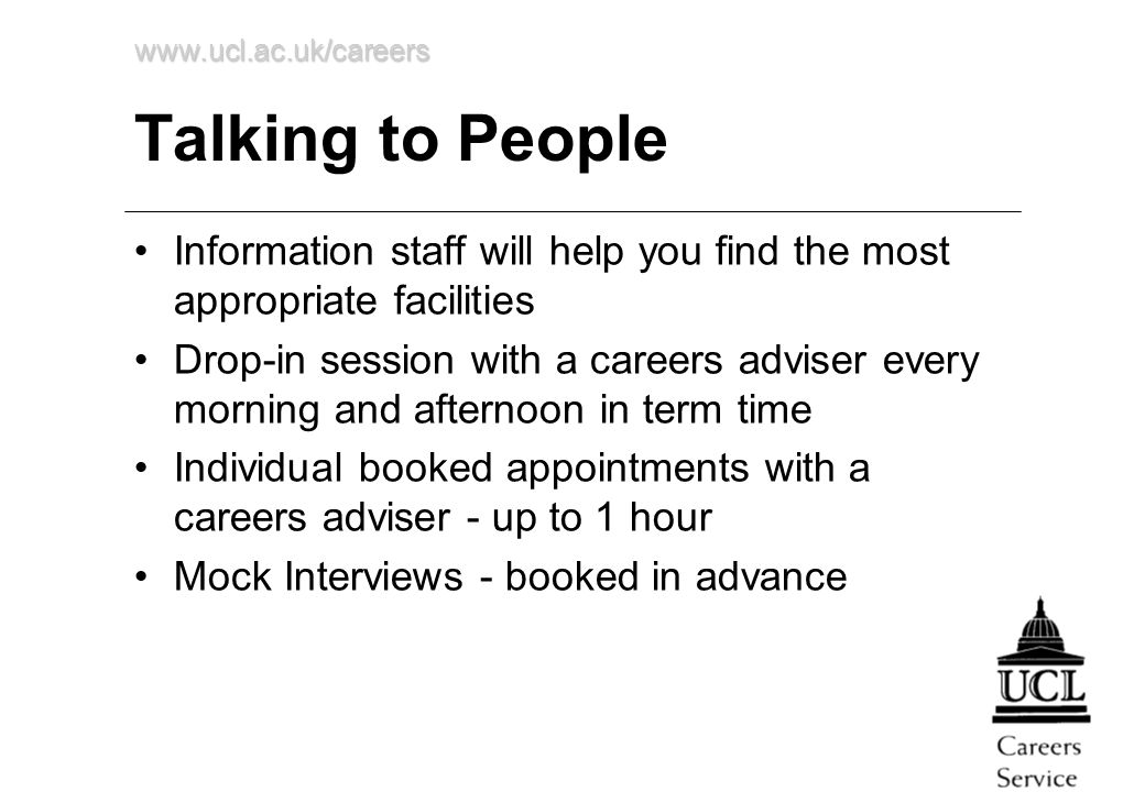 www.ucl.ac.uk/careers Talking to People Information staff will help you find the most appropriate facilities Drop-in session with a careers adviser every morning and afternoon in term time Individual booked appointments with a careers adviser - up to 1 hour Mock Interviews - booked in advance