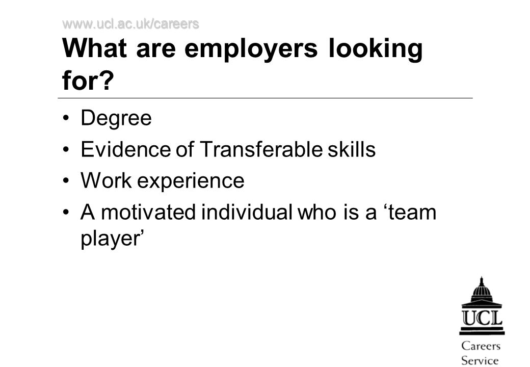 www.ucl.ac.uk/careers What are employers looking for? Degree Evidence of Transferable skills Work experience A motivated individual who is a 'team pla