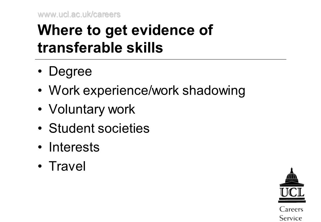 www.ucl.ac.uk/careers Where to get evidence of transferable skills Degree Work experience/work shadowing Voluntary work Student societies Interests Travel
