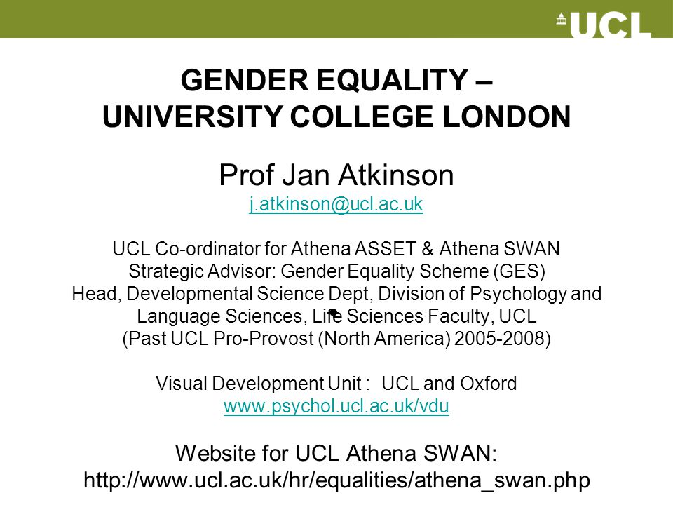 GENDER EQUALITY – UNIVERSITY COLLEGE LONDON Prof Jan Atkinson j.atkinson@ucl.ac.uk UCL Co-ordinator for Athena ASSET & Athena SWAN Strategic Advisor: